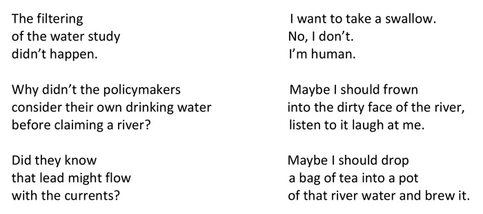 ON THE DRINKING WATER IN FLINT, MICHIGAN Lenard D. Moore    The filtering                                                               I want to take a swallow. of the water study                                                   No, I don't. didn't happen.                                                          I'm human.  Why didn't the policymakers                                 Maybe I should frown consider their own drinking water                       into the dirty face of the river, before claiming a river?                                          listen to it laugh at me.  Did they know                                                          Maybe I should drop that lead might flow                                                a bag of tea into a pot with the currents?                                                   of that river water and brew it.