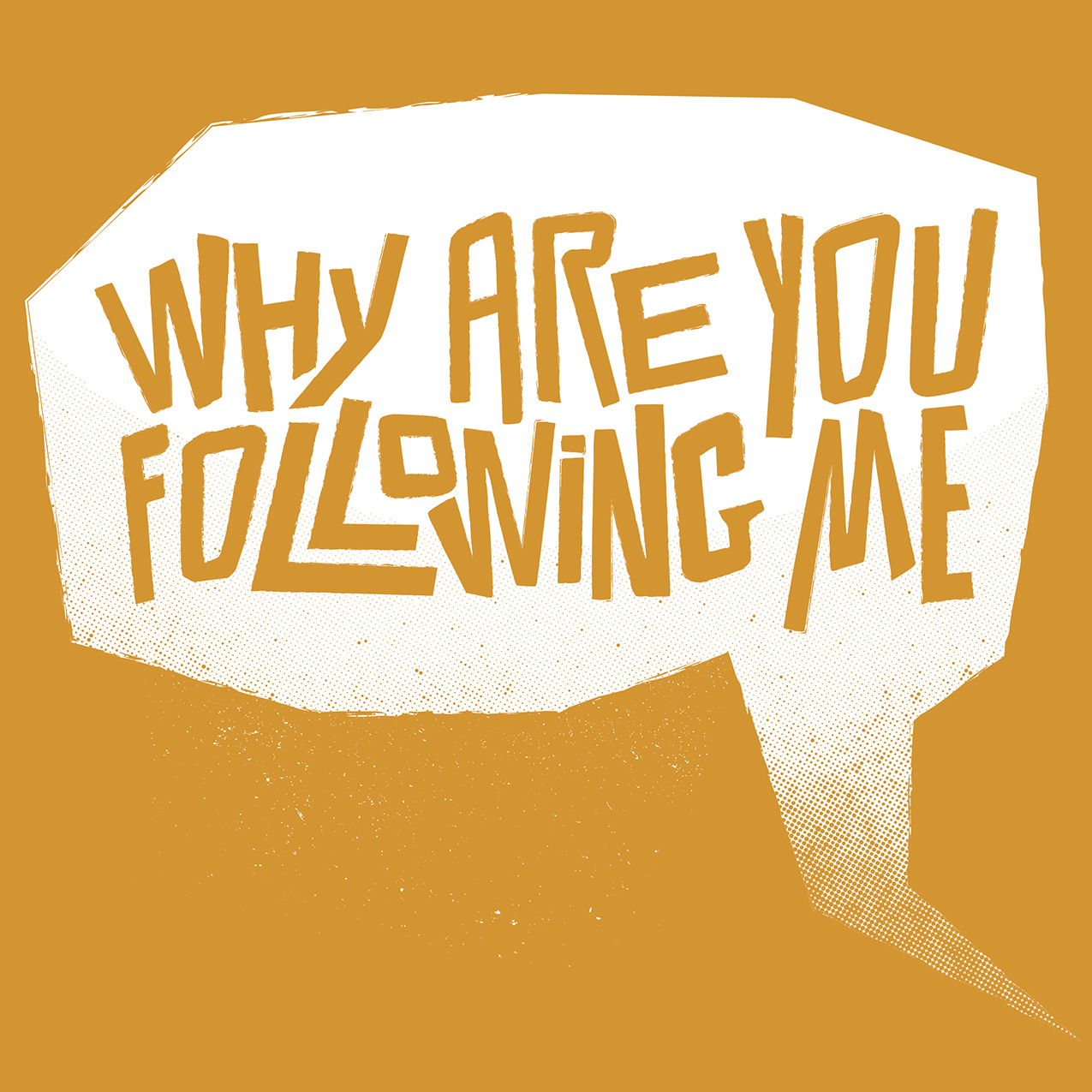 "mustard yellow graphic with handdrawn type in a speech bubble ""Why are you following me"""