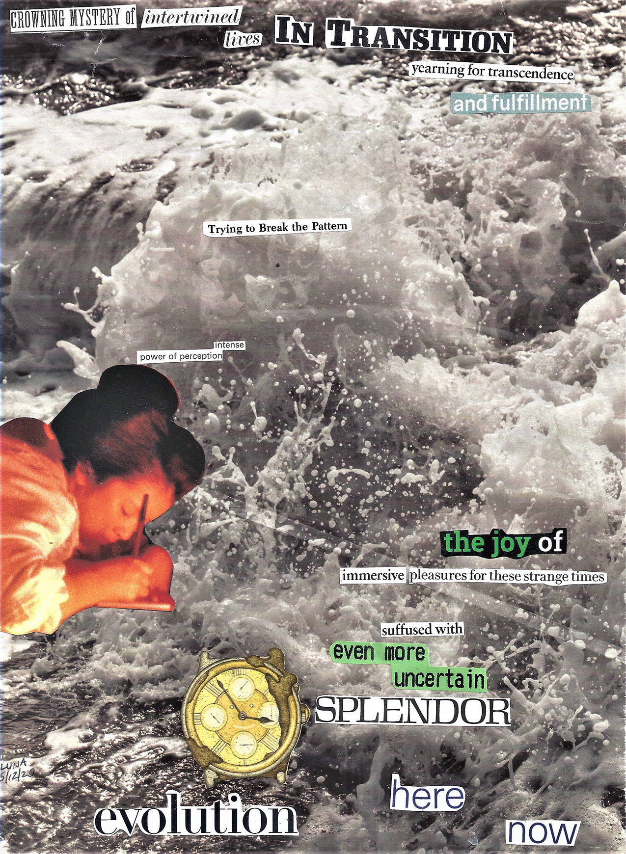 collage of images and found text. background is a black and white photo of whitewater, text reads: CROWNING MYSTERY of intertwined lives In Transition yearning for transcendence and fulfillment Trying to Break the Pattern intense power of perception the joy of immersive pleasures for these strange times suffused with even more uncertain SPLENDOR evolution here now